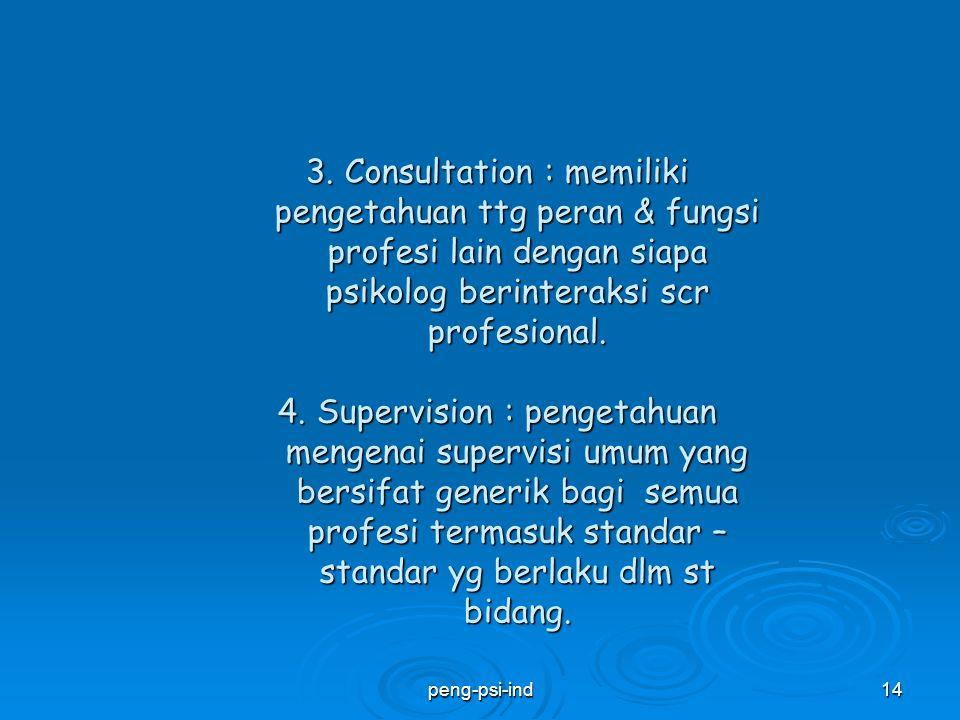 3. Consultation : memiliki pengetahuan ttg peran & fungsi profesi lain dengan siapa psikolog berinteraksi scr profesional. 4. Supervision : pengetahuan mengenai supervisi umum yang bersifat generik bagi semua profesi termasuk standar – standar yg berlaku dlm st bidang.