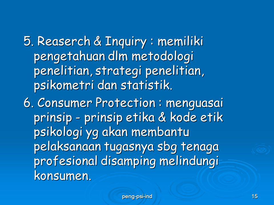 5. Reaserch & Inquiry : memiliki pengetahuan dlm metodologi penelitian, strategi penelitian, psikometri dan statistik. 6. Consumer Protection : menguasai prinsip - prinsip etika & kode etik psikologi yg akan membantu pelaksanaan tugasnya sbg tenaga profesional disamping melindungi konsumen.