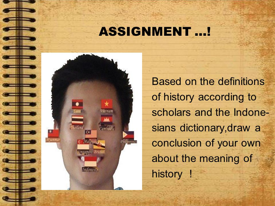 ASSIGNMENT …! Based on the definitions of history according to