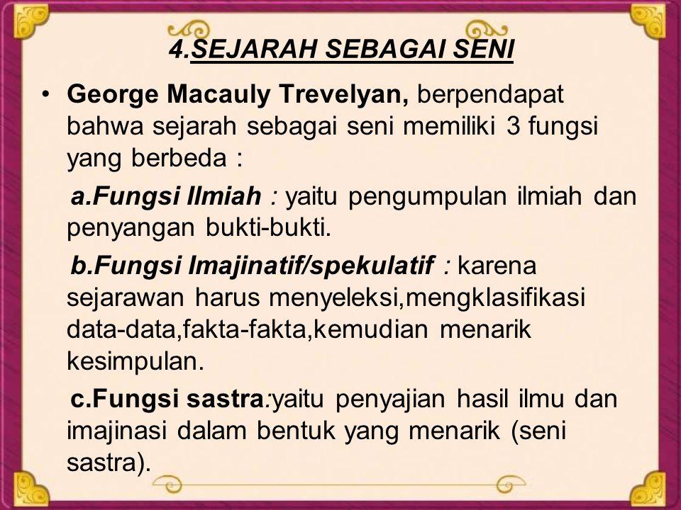 4.SEJARAH SEBAGAI SENI George Macauly Trevelyan, berpendapat bahwa sejarah sebagai seni memiliki 3 fungsi yang berbeda :