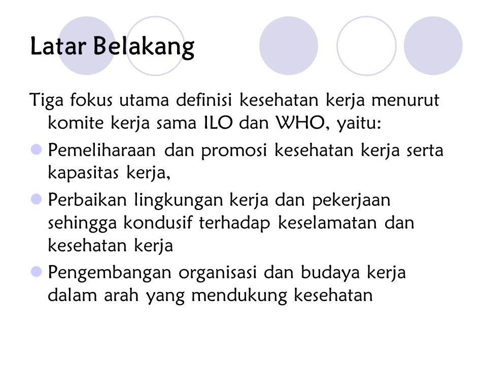 Latar Belakang Tiga fokus utama definisi kesehatan kerja menurut komite kerja sama ILO dan WHO, yaitu: