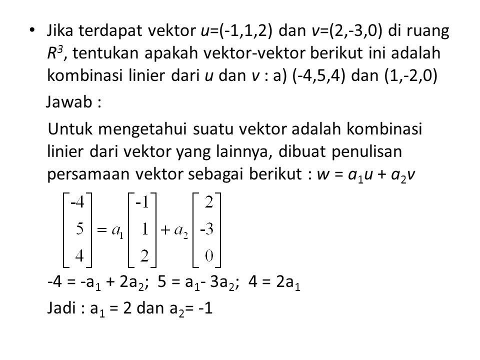 Jika terdapat vektor u=(-1,1,2) dan v=(2,-3,0) di ruang R3, tentukan apakah vektor-vektor berikut ini adalah kombinasi linier dari u dan v : a) (-4,5,4) dan (1,-2,0)