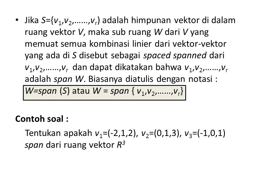 Jika S={v1,v2,……,vr) adalah himpunan vektor di dalam ruang vektor V, maka sub ruang W dari V yang memuat semua kombinasi linier dari vektor-vektor yang ada di S disebut sebagai spaced spanned dari v1,v2,……,vr dan dapat dikatakan bahwa v1,v2,……,vr adalah span W. Biasanya diatulis dengan notasi : W=span (S) atau W = span { v1,v2,……,vr}
