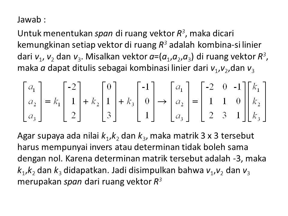 Jawab : Untuk menentukan span di ruang vektor R3, maka dicari kemungkinan setiap vektor di ruang R3 adalah kombina-si linier dari v1, v2 dan v3.