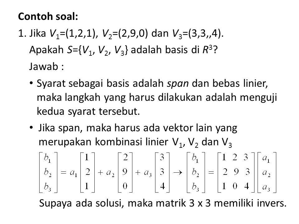 Contoh soal: 1. Jika V1=(1,2,1), V2=(2,9,0) dan V3=(3,3,,4). Apakah S={V1, V2, V3} adalah basis di R3