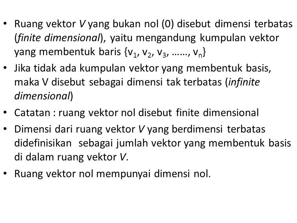 Ruang vektor V yang bukan nol (0) disebut dimensi terbatas (finite dimensional), yaitu mengandung kumpulan vektor yang membentuk baris {v1, v2, v3, ……, vn}