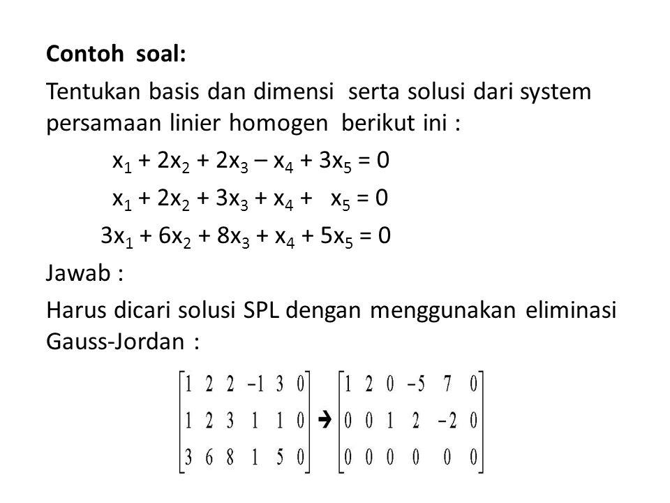 Contoh soal: Tentukan basis dan dimensi serta solusi dari system persamaan linier homogen berikut ini : x1 + 2x2 + 2x3 – x4 + 3x5 = 0 x1 + 2x2 + 3x3 + x4 + x5 = 0 3x1 + 6x2 + 8x3 + x4 + 5x5 = 0 Jawab : Harus dicari solusi SPL dengan menggunakan eliminasi Gauss-Jordan :