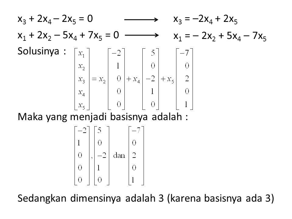 x3 + 2x4 – 2x5 = 0 x1 + 2x2 – 5x4 + 7x5 = 0 Solusinya : Maka yang menjadi basisnya adalah : Sedangkan dimensinya adalah 3 (karena basisnya ada 3)