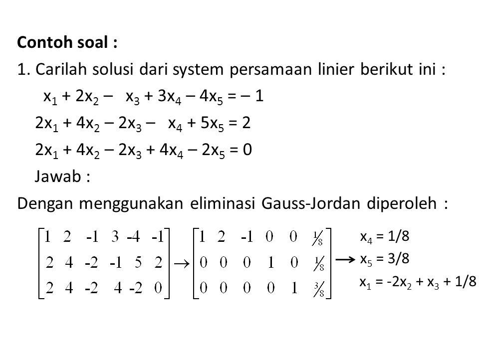 Contoh soal : 1. Carilah solusi dari system persamaan linier berikut ini : x1 + 2x2 – x3 + 3x4 – 4x5 = – 1 2x1 + 4x2 – 2x3 – x4 + 5x5 = 2 2x1 + 4x2 – 2x3 + 4x4 – 2x5 = 0 Jawab : Dengan menggunakan eliminasi Gauss-Jordan diperoleh :