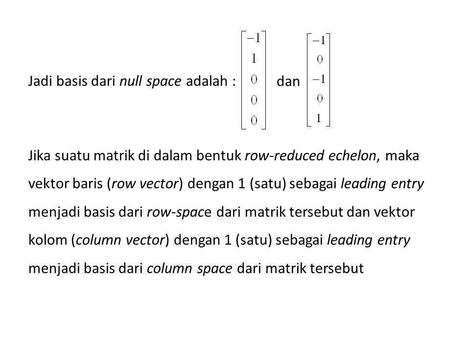 Jadi basis dari null space adalah : Jika suatu matrik di dalam bentuk row-reduced echelon, maka vektor baris (row vector) dengan 1 (satu) sebagai leading entry menjadi basis dari row-space dari matrik tersebut dan vektor kolom (column vector) dengan 1 (satu) sebagai leading entry menjadi basis dari column space dari matrik tersebut
