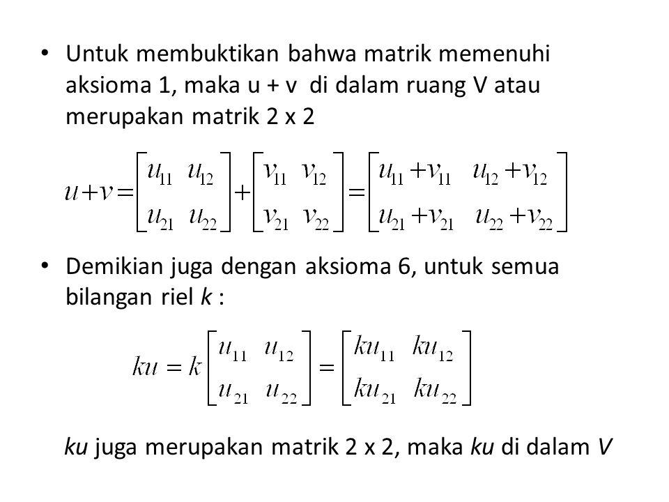 Untuk membuktikan bahwa matrik memenuhi aksioma 1, maka u + v di dalam ruang V atau merupakan matrik 2 x 2