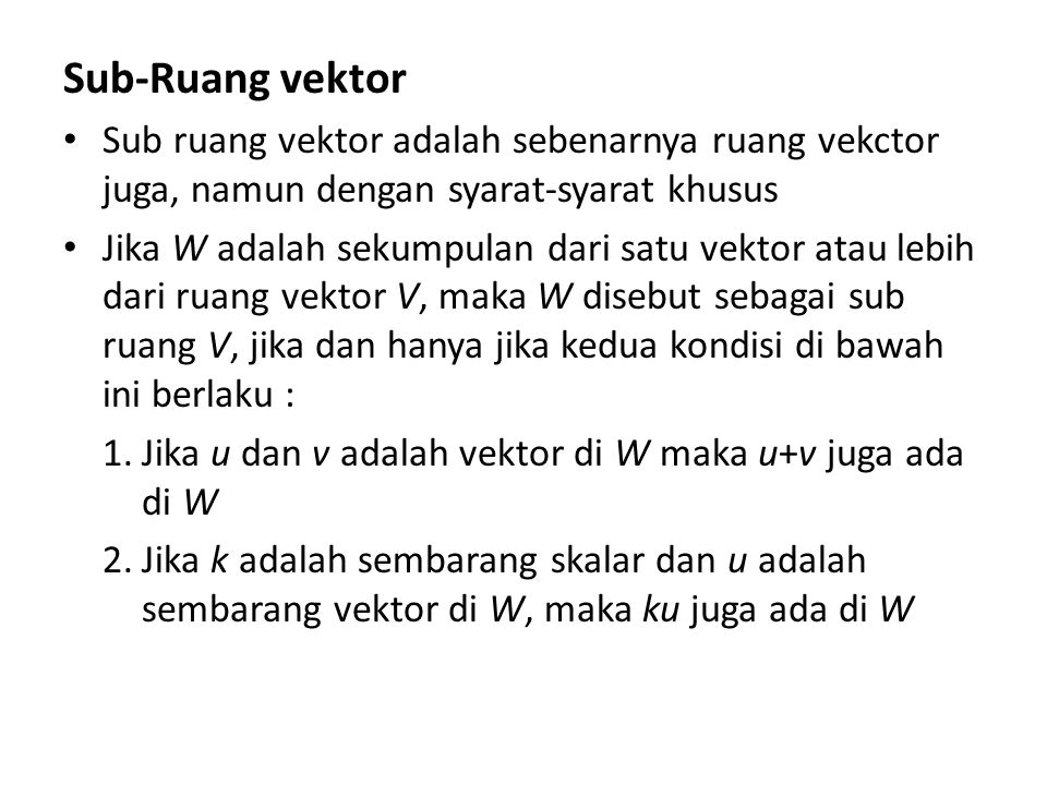 Sub-Ruang vektor Sub ruang vektor adalah sebenarnya ruang vekctor juga, namun dengan syarat-syarat khusus.