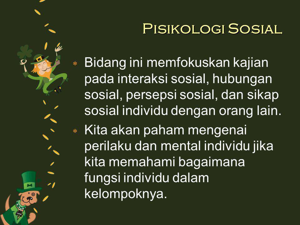 Pisikologi Sosial Bidang ini memfokuskan kajian pada interaksi sosial, hubungan sosial, persepsi sosial, dan sikap sosial individu dengan orang lain.