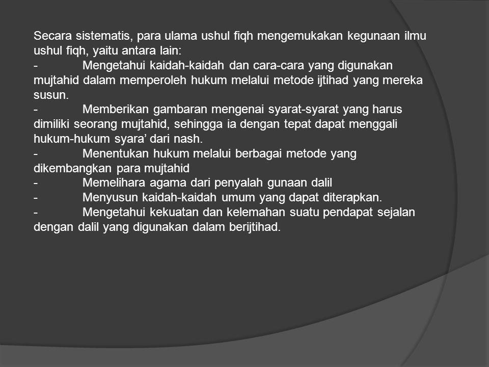 Secara sistematis, para ulama ushul fiqh mengemukakan kegunaan ilmu ushul fiqh, yaitu antara lain: