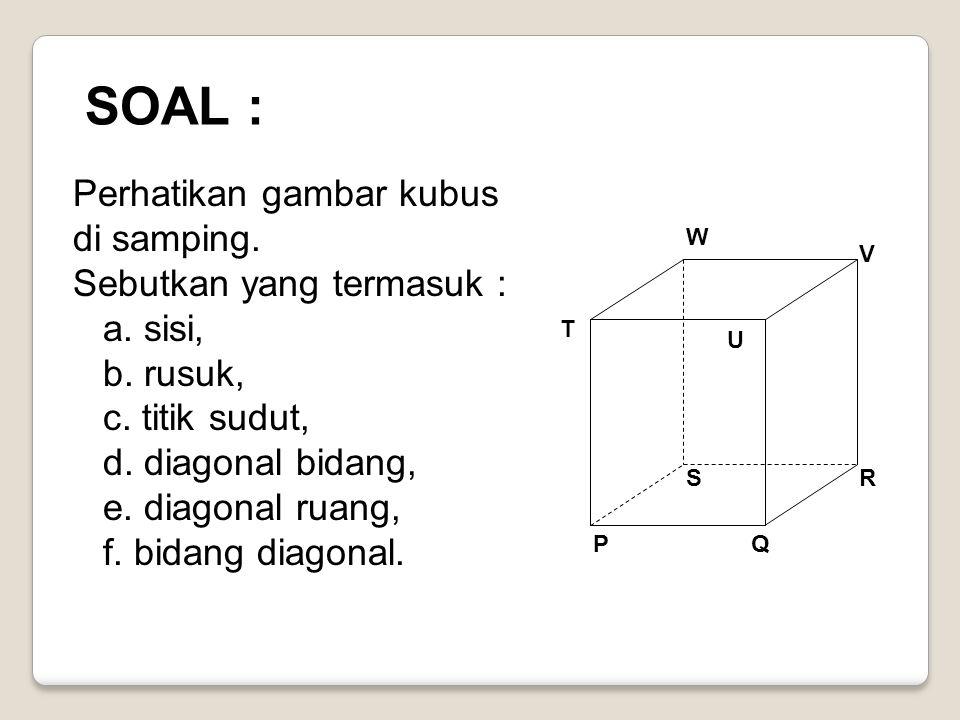 SOAL : Perhatikan gambar kubus di samping. Sebutkan yang termasuk :