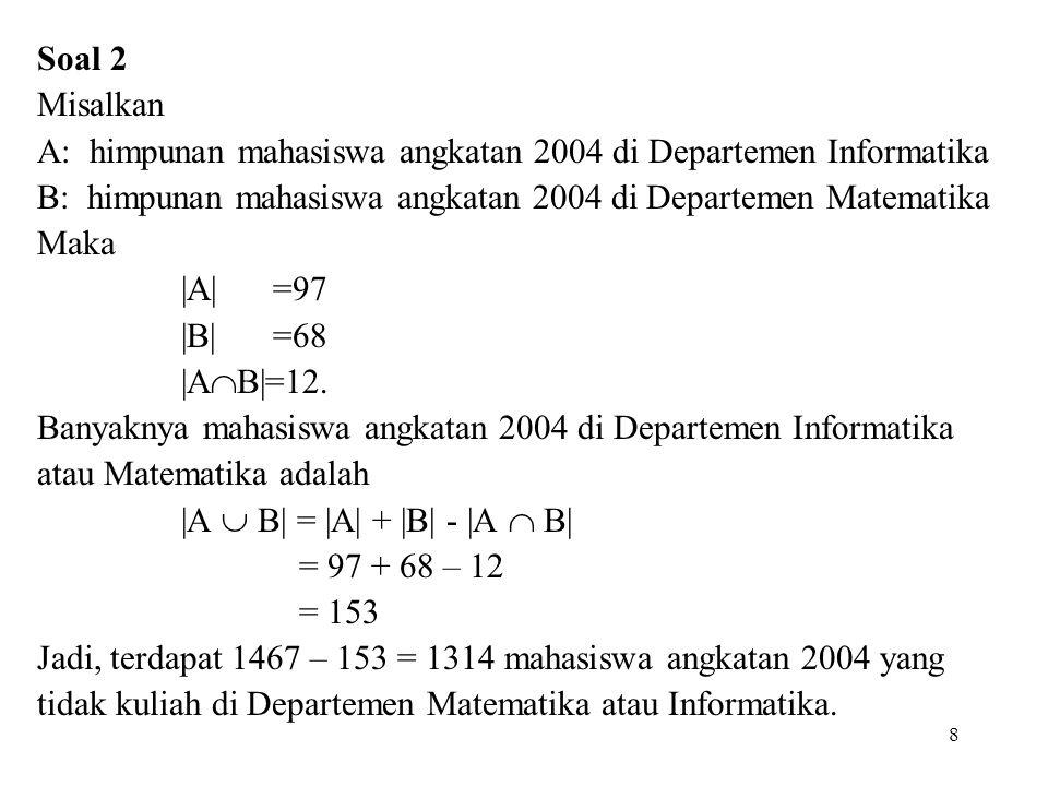 Soal 2 Misalkan. A: himpunan mahasiswa angkatan 2004 di Departemen Informatika. B: himpunan mahasiswa angkatan 2004 di Departemen Matematika.