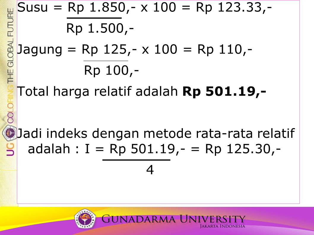 Susu = Rp 1.850,- x 100 = Rp 123.33,- Rp 1.500,- Jagung = Rp 125,- x 100 = Rp 110,- Rp 100,- Total harga relatif adalah Rp 501.19,- Jadi indeks dengan metode rata-rata relatif adalah : I = Rp 501.19,- = Rp 125.30,- 4