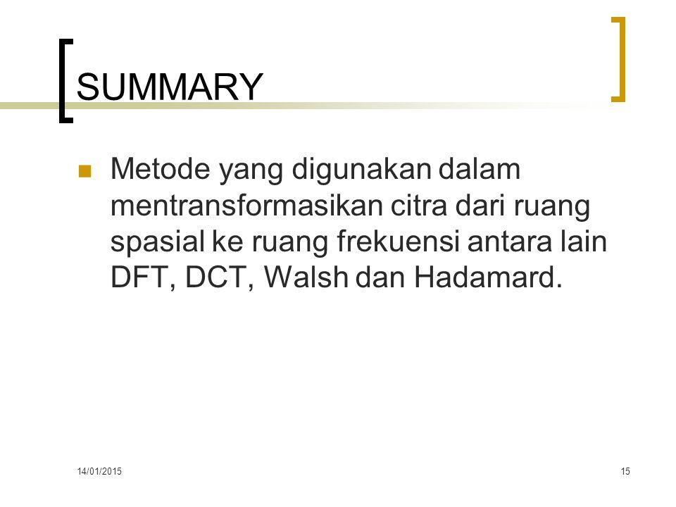 SUMMARY Metode yang digunakan dalam mentransformasikan citra dari ruang spasial ke ruang frekuensi antara lain DFT, DCT, Walsh dan Hadamard.