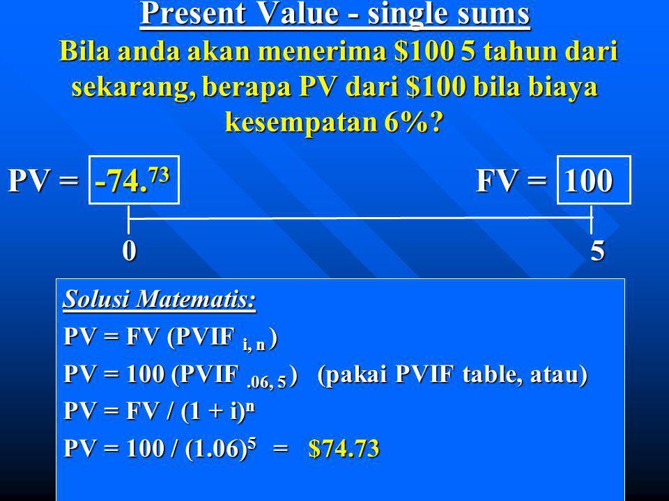 Present Value - single sums Bila anda akan menerima $100 5 tahun dari sekarang, berapa PV dari $100 bila biaya kesempatan 6%