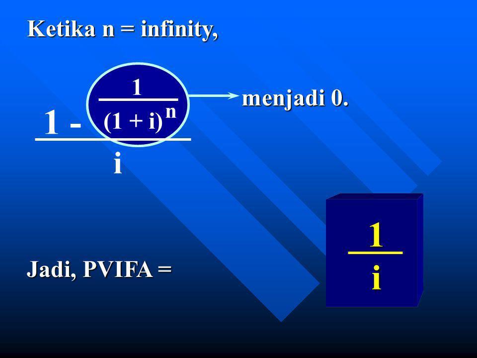 Ketika n = infinity, menjadi 0. Jadi, PVIFA = 1 - 1 (1 + i) n i 1 i
