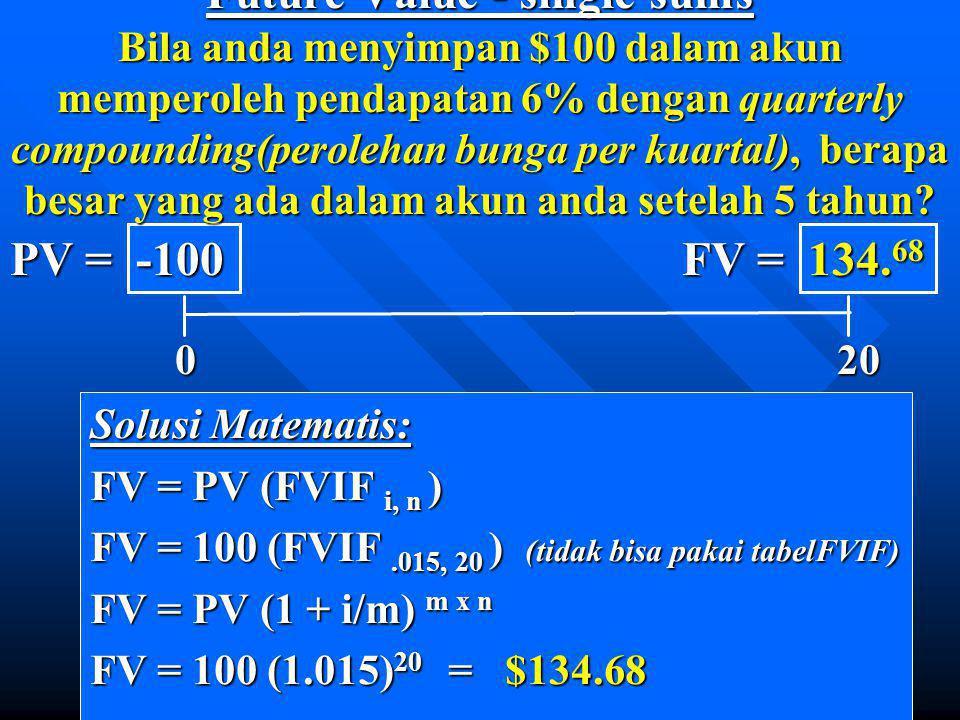 Future Value - single sums Bila anda menyimpan $100 dalam akun memperoleh pendapatan 6% dengan quarterly compounding(perolehan bunga per kuartal), berapa besar yang ada dalam akun anda setelah 5 tahun