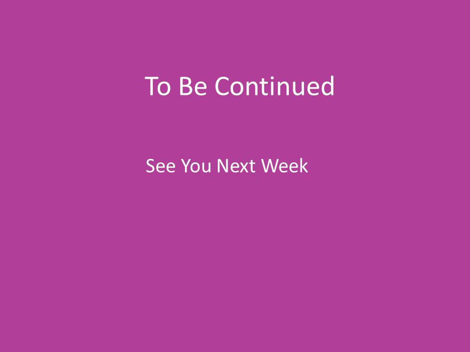 To Be Continued See You Next Week