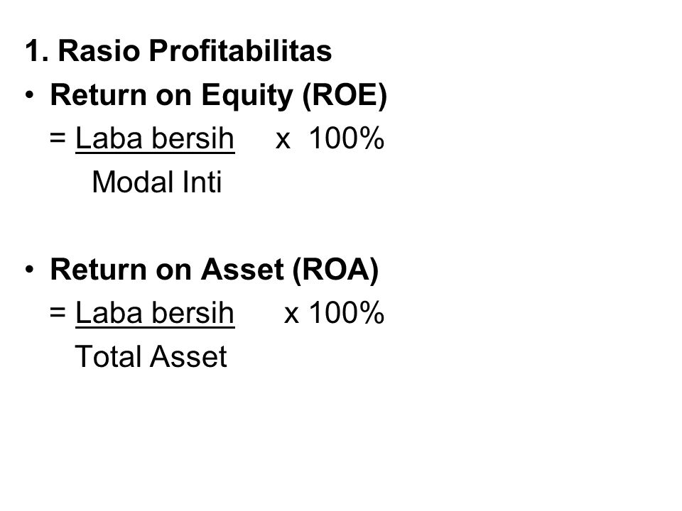 1. Rasio Profitabilitas Return on Equity (ROE) = Laba bersih x 100% Modal Inti. Return on Asset (ROA)