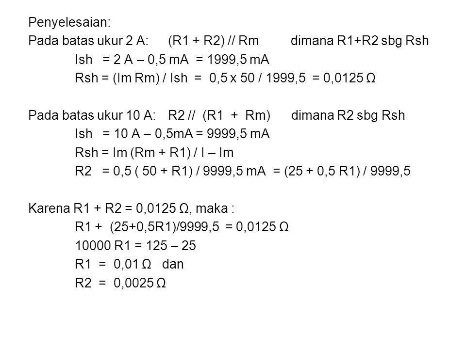 Penyelesaian: Pada batas ukur 2 A: (R1 + R2) // Rm dimana R1+R2 sbg Rsh. Ish = 2 A – 0,5 mA = 1999,5 mA.