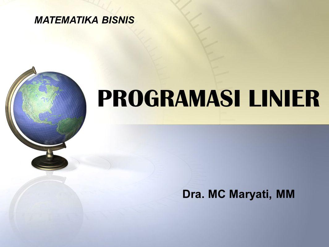 MATEMATIKA BISNIS PROGRAMASI LINIER Dra. MC Maryati, MM