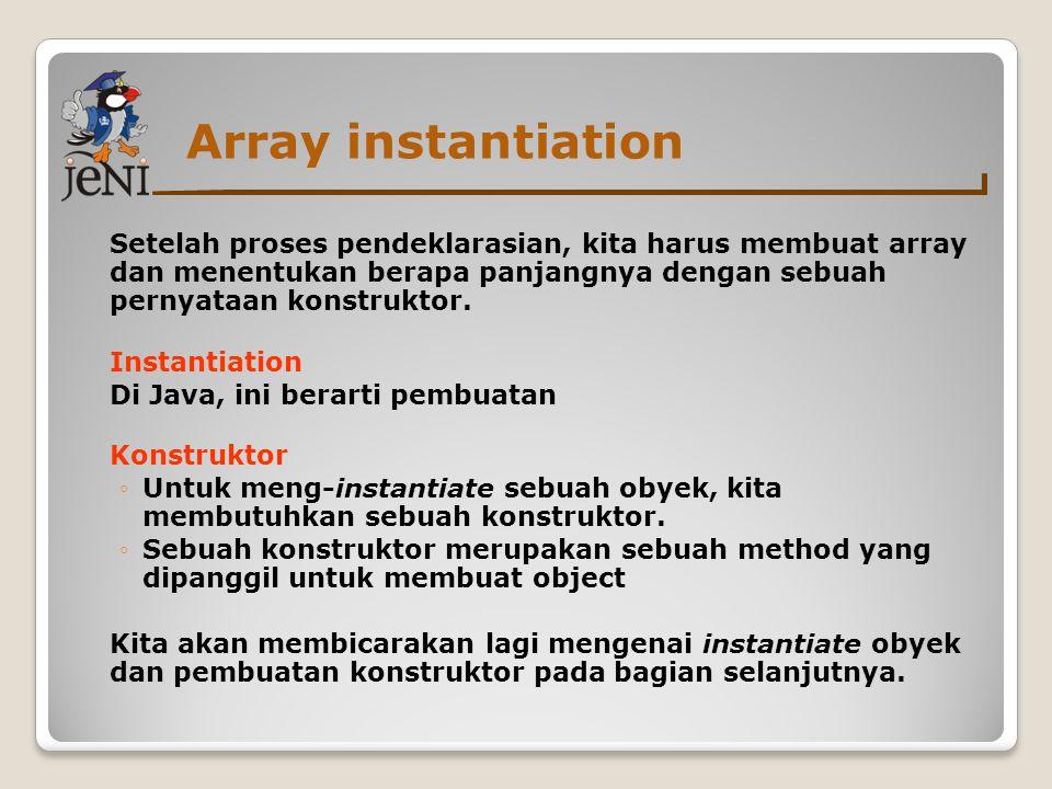 Array instantiation Setelah proses pendeklarasian, kita harus membuat array dan menentukan berapa panjangnya dengan sebuah pernyataan konstruktor.