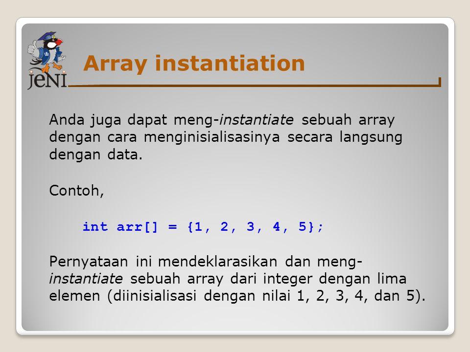 Array instantiation Anda juga dapat meng-instantiate sebuah array dengan cara menginisialisasinya secara langsung dengan data.