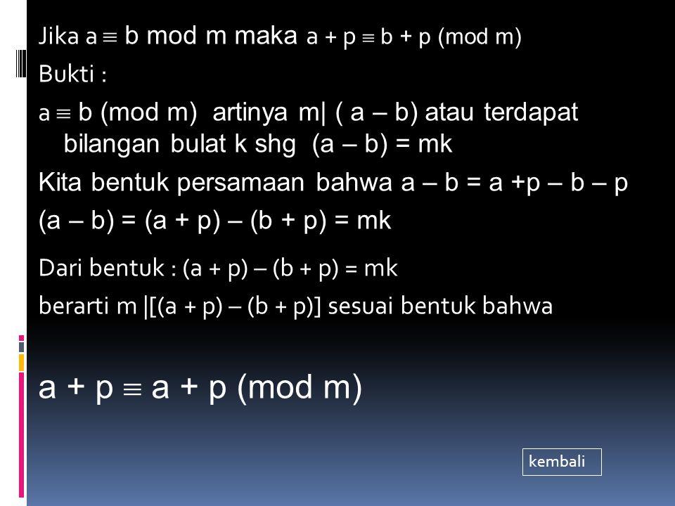 Jika a  b mod m maka a + p  b + p (mod m) Bukti : a  b (mod m) artinya m| ( a – b) atau terdapat bilangan bulat k shg (a – b) = mk Kita bentuk persamaan bahwa a – b = a +p – b – p (a – b) = (a + p) – (b + p) = mk