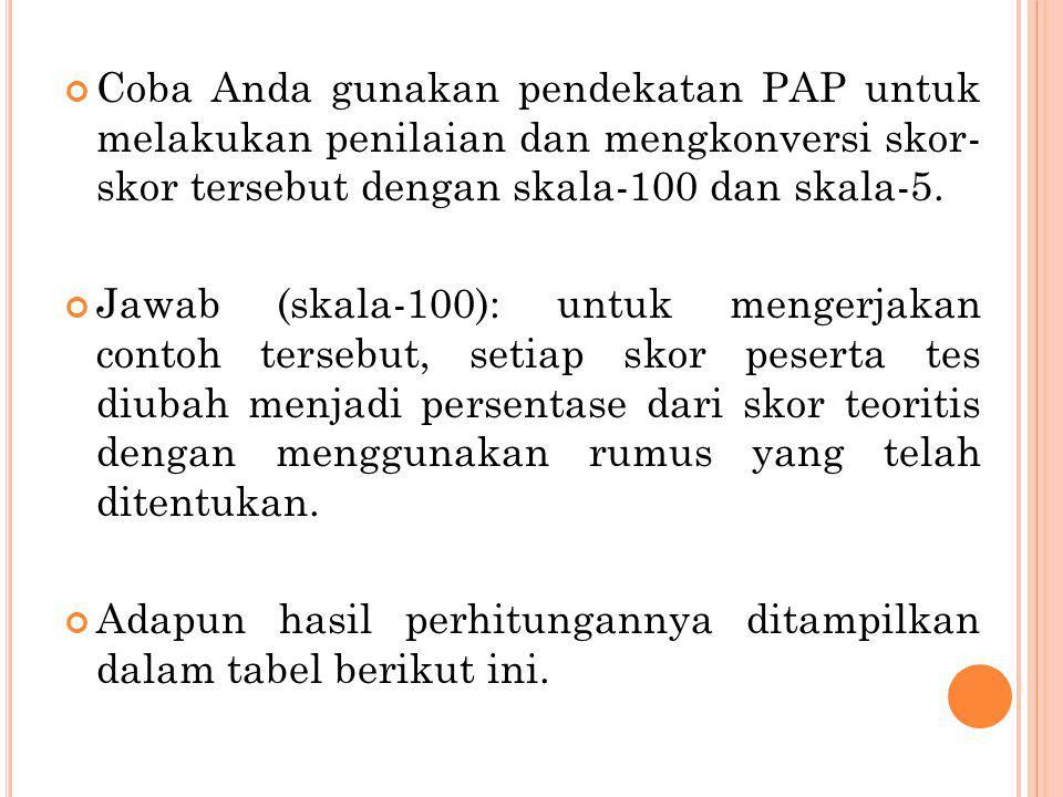 Coba Anda gunakan pendekatan PAP untuk melakukan penilaian dan mengkonversi skor- skor tersebut dengan skala-100 dan skala-5.
