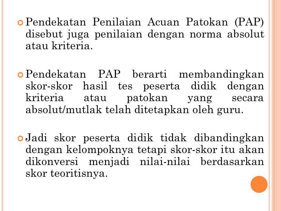Pendekatan Penilaian Acuan Patokan (PAP) disebut juga penilaian dengan norma absolut atau kriteria.