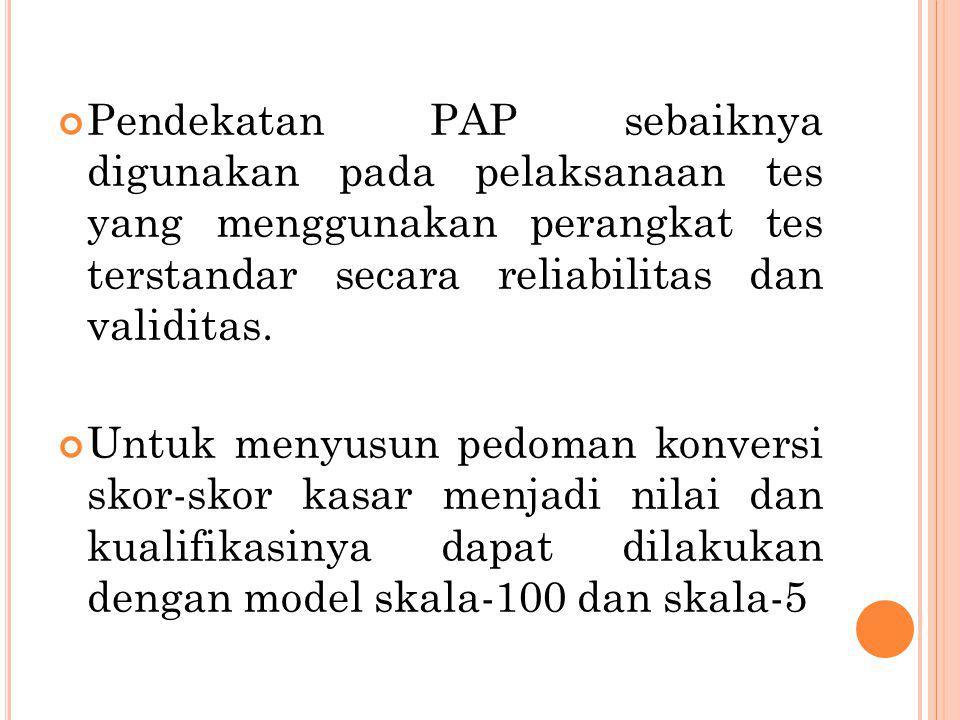 Pendekatan PAP sebaiknya digunakan pada pelaksanaan tes yang menggunakan perangkat tes terstandar secara reliabilitas dan validitas.