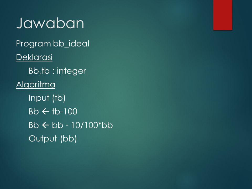 Jawaban Program bb_ideal Deklarasi Bb,tb : integer Algoritma Input (tb) Bb  tb-100 Bb  bb - 10/100*bb Output (bb)