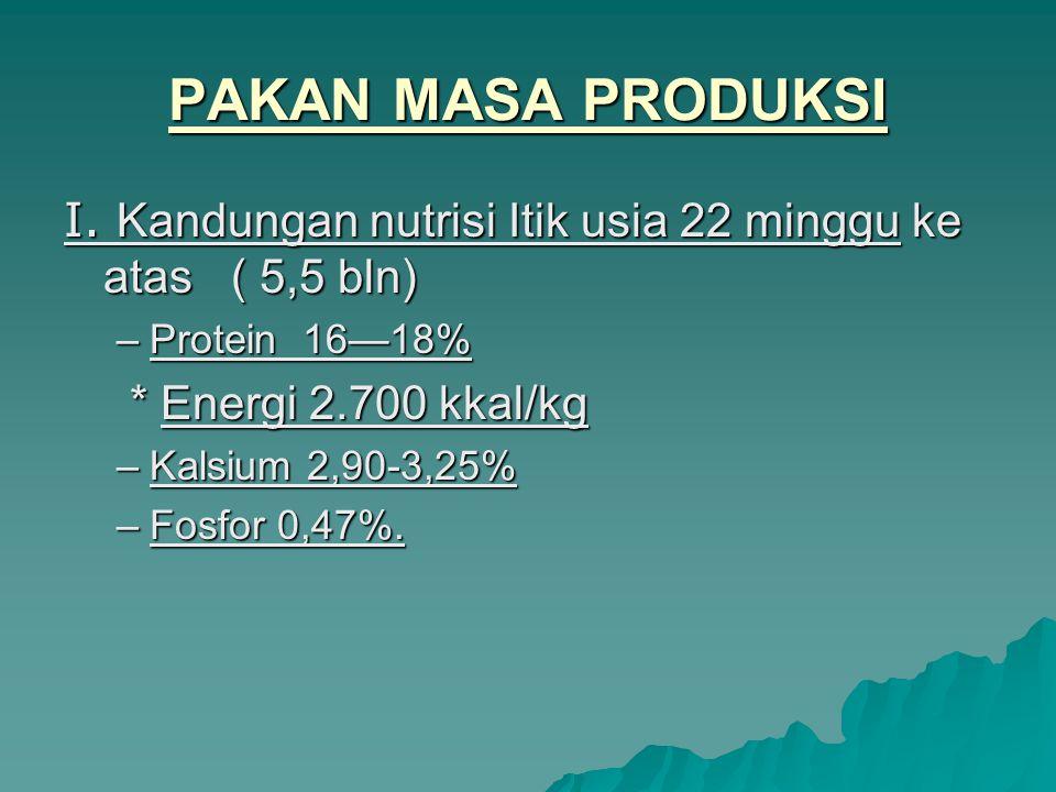 PAKAN MASA PRODUKSI I. Kandungan nutrisi Itik usia 22 minggu ke atas ( 5,5 bln) Protein 16—18% * Energi 2.700 kkal/kg.
