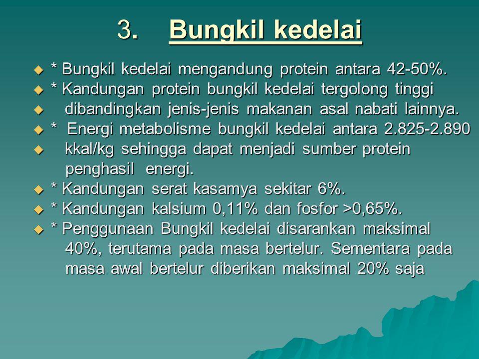 3. Bungkil kedelai * Bungkil kedelai mengandung protein antara 42-50%.