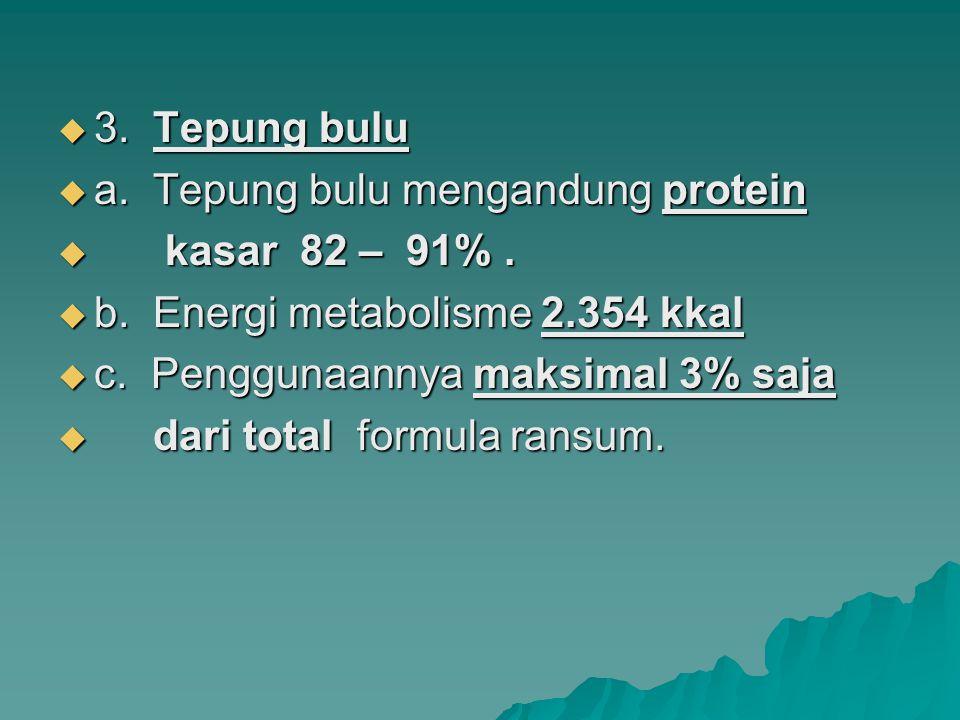 3. Tepung bulu a. Tepung bulu mengandung protein. kasar 82 – 91% . b. Energi metabolisme 2.354 kkal.