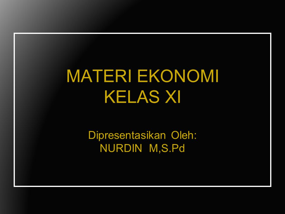 MATERI EKONOMI KELAS XI Dipresentasikan Oleh: NURDIN M,S.Pd