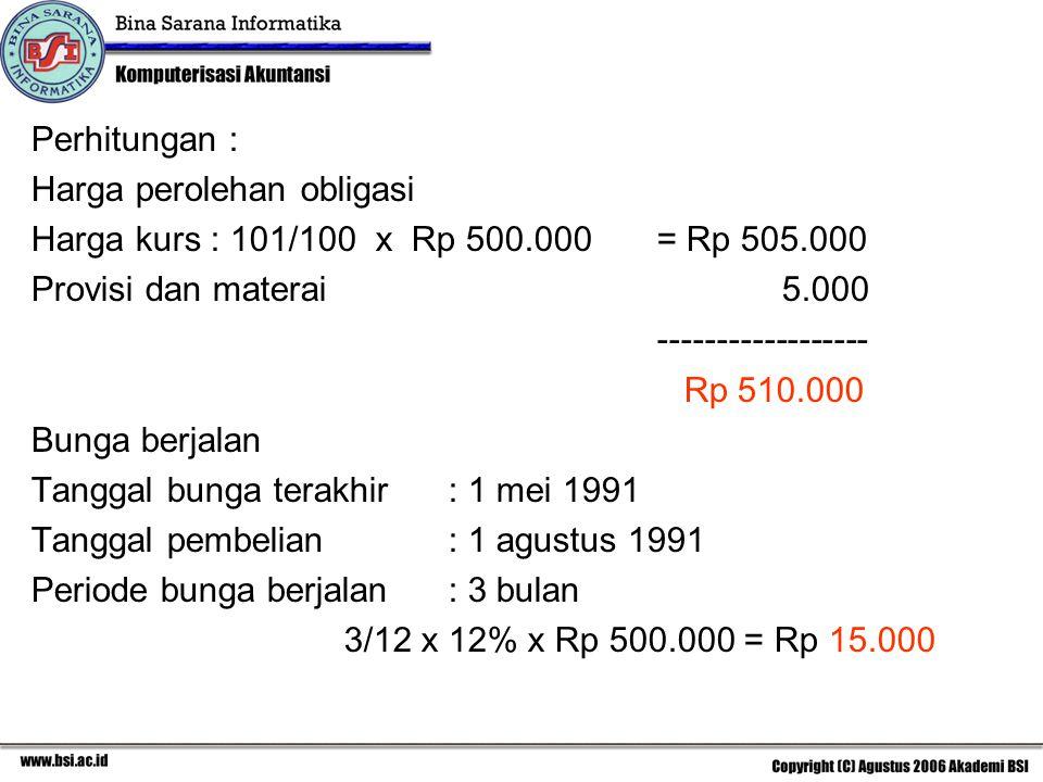 Perhitungan : Harga perolehan obligasi. Harga kurs : 101/100 x Rp 500.000 = Rp 505.000. Provisi dan materai 5.000.