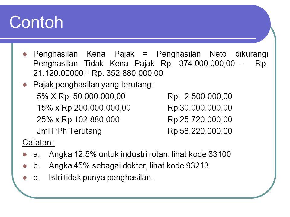 Contoh Penghasilan Kena Pajak = Penghasilan Neto dikurangi Penghasilan Tidak Kena Pajak Rp. 374.000.000,00 - Rp. 21.120.00000 = Rp. 352.880.000,00.