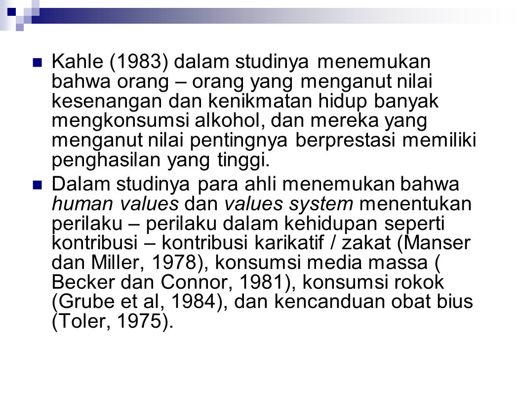 Kahle (1983) dalam studinya menemukan bahwa orang – orang yang menganut nilai kesenangan dan kenikmatan hidup banyak mengkonsumsi alkohol, dan mereka yang menganut nilai pentingnya berprestasi memiliki penghasilan yang tinggi.