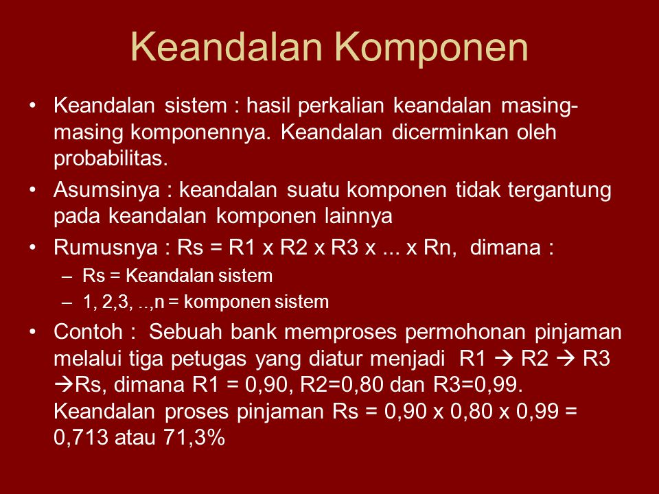 Keandalan Komponen Keandalan sistem : hasil perkalian keandalan masing-masing komponennya. Keandalan dicerminkan oleh probabilitas.