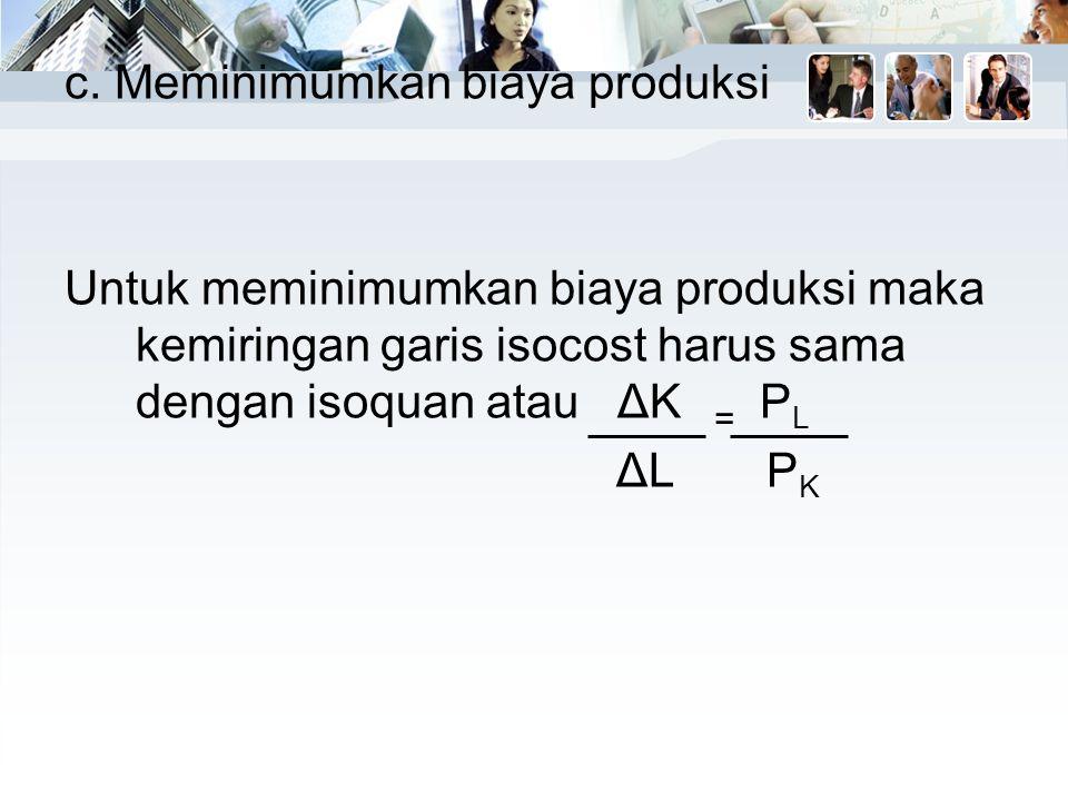 c. Meminimumkan biaya produksi Untuk meminimumkan biaya produksi maka kemiringan garis isocost harus sama dengan isoquan atau ΔK PL ΔL PK