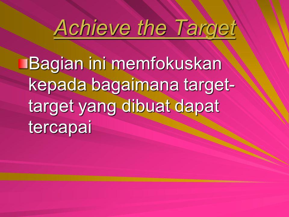 Achieve the Target Bagian ini memfokuskan kepada bagaimana target-target yang dibuat dapat tercapai