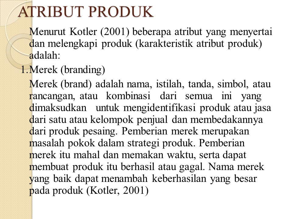 ATRIBUT PRODUK Menurut Kotler (2001) beberapa atribut yang menyertai dan melengkapi produk (karakteristik atribut produk) adalah: