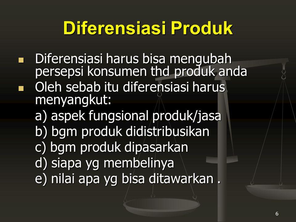 Diferensiasi Produk Diferensiasi harus bisa mengubah persepsi konsumen thd produk anda. Oleh sebab itu diferensiasi harus menyangkut: