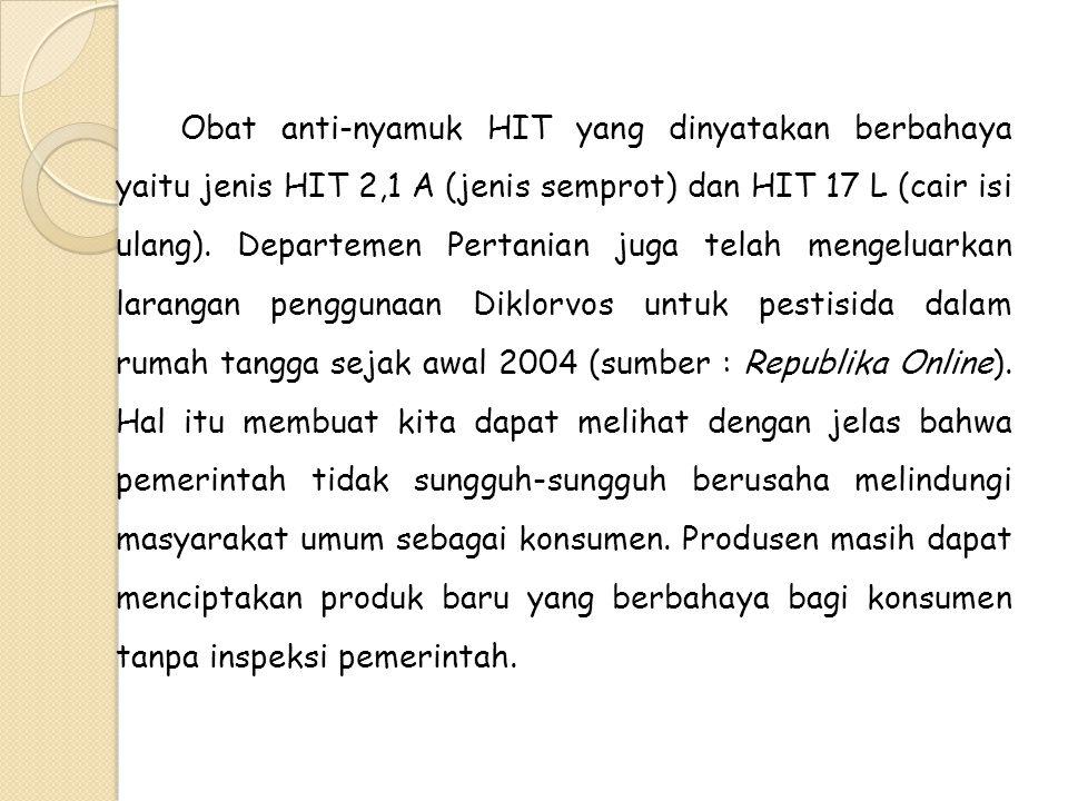 Obat anti-nyamuk HIT yang dinyatakan berbahaya yaitu jenis HIT 2,1 A (jenis semprot) dan HIT 17 L (cair isi ulang).