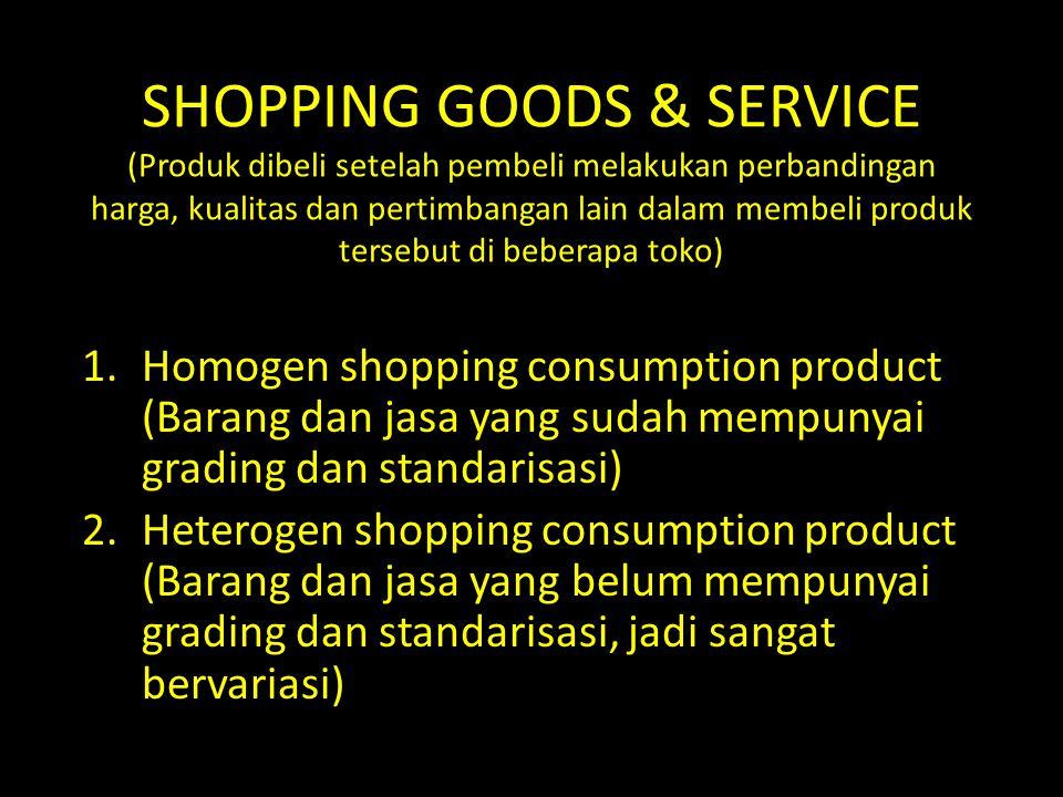 SHOPPING GOODS & SERVICE (Produk dibeli setelah pembeli melakukan perbandingan harga, kualitas dan pertimbangan lain dalam membeli produk tersebut di beberapa toko)